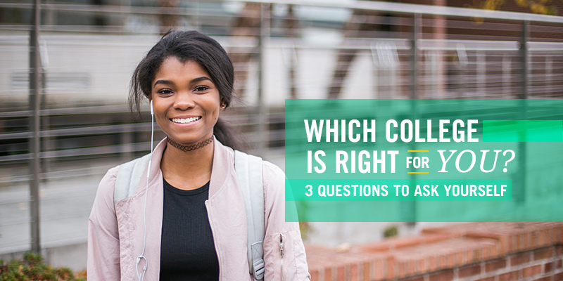 WHICH COLLEGE IS RIGHT FOR YOU? 3 QUESTIONS TO ASK YOURSELF