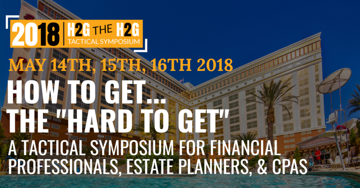 "JOIN ME IN LAS VEGAS AT 2018 HOW TO GET… THE ""HARD TO GET"" - A TACTICAL SYMPOSIUM FOR FINANCIAL PROFESSIONALS, ESTATE PLANNERS, & CPAs"