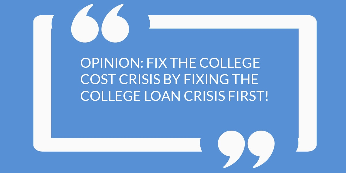 OPINION: FIX THE COLLEGE COST CRISIS BY FIXING THE COLLEGE LOAN CRISIS FIRST!